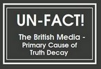 UNFACT: British Media  Primary  Cause of Truth Decay